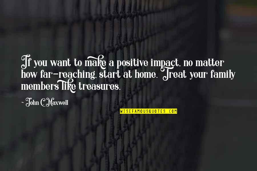 Treasure And Family Quotes By John C. Maxwell: If you want to make a positive impact,