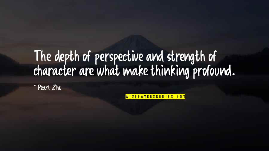 Treasure And Family Quotes By Pearl Zhu: The depth of perspective and strength of character