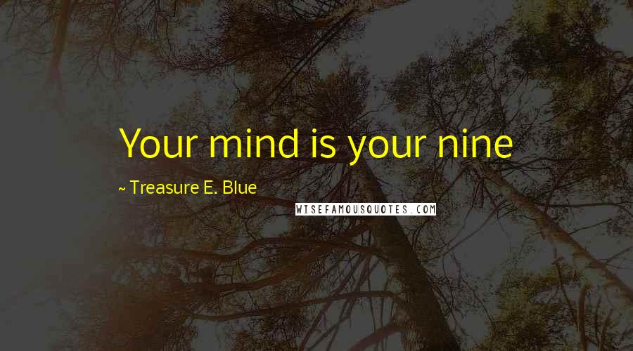Treasure E. Blue quotes: Your mind is your nine