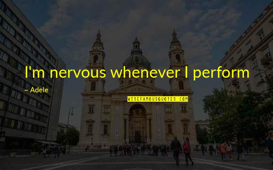 Treat Me Like Joke Quotes By Adele: I'm nervous whenever I perform
