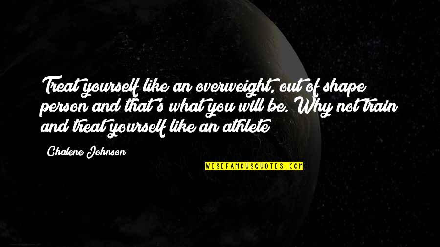 Treat Yourself Quotes By Chalene Johnson: Treat yourself like an overweight, out of shape