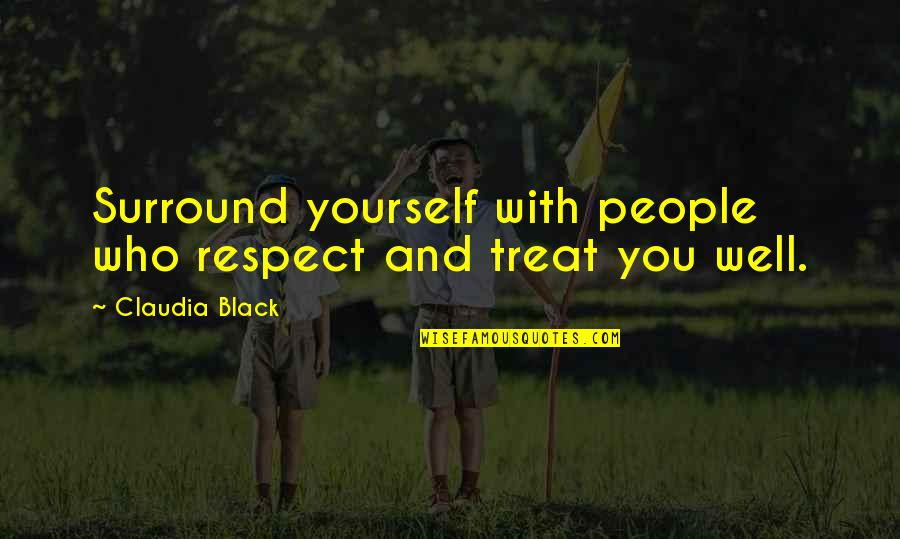 Treat Yourself Quotes By Claudia Black: Surround yourself with people who respect and treat