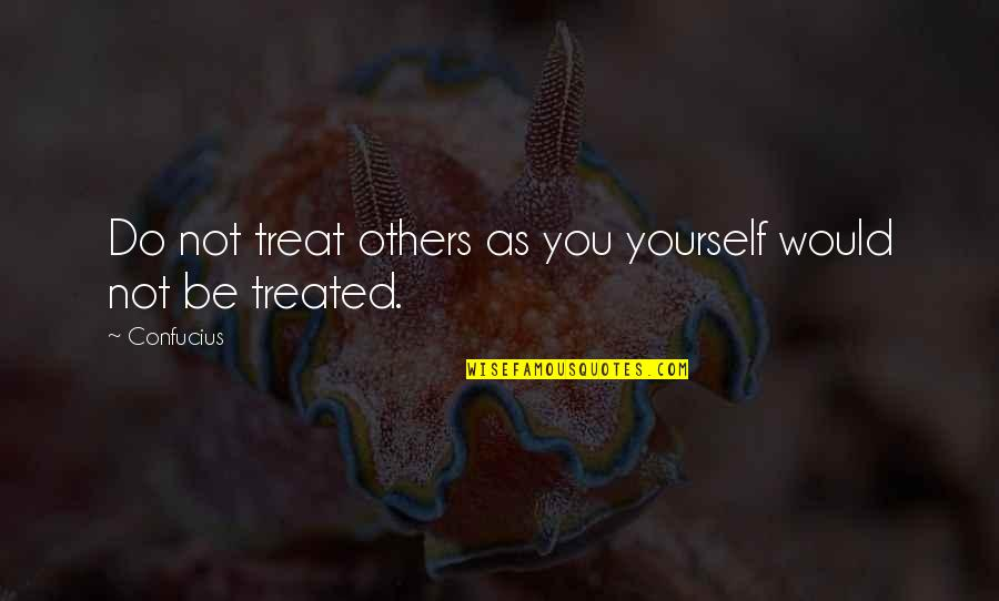 Treat Yourself Quotes By Confucius: Do not treat others as you yourself would