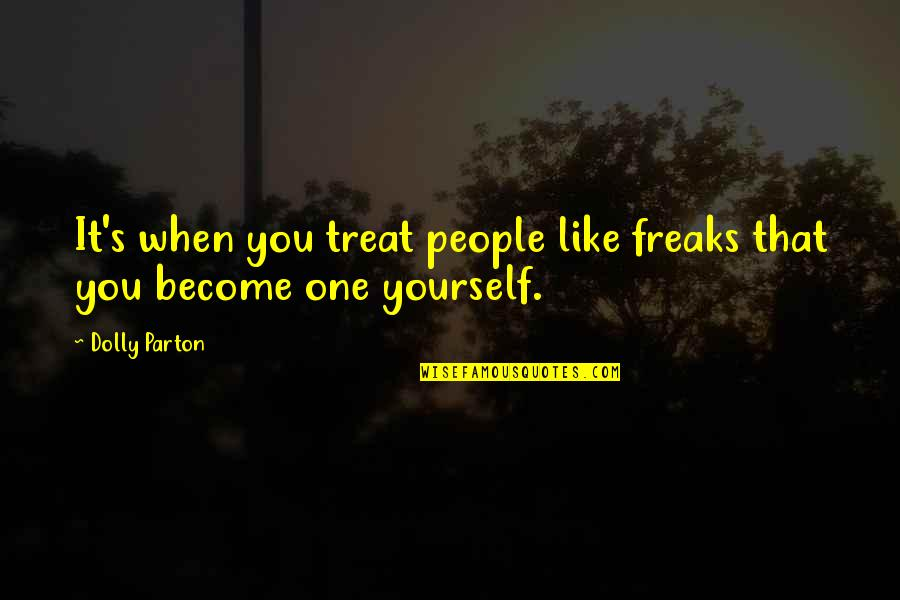 Treat Yourself Quotes By Dolly Parton: It's when you treat people like freaks that