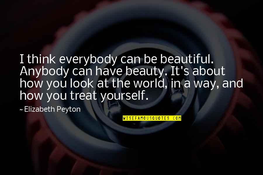 Treat Yourself Quotes By Elizabeth Peyton: I think everybody can be beautiful. Anybody can
