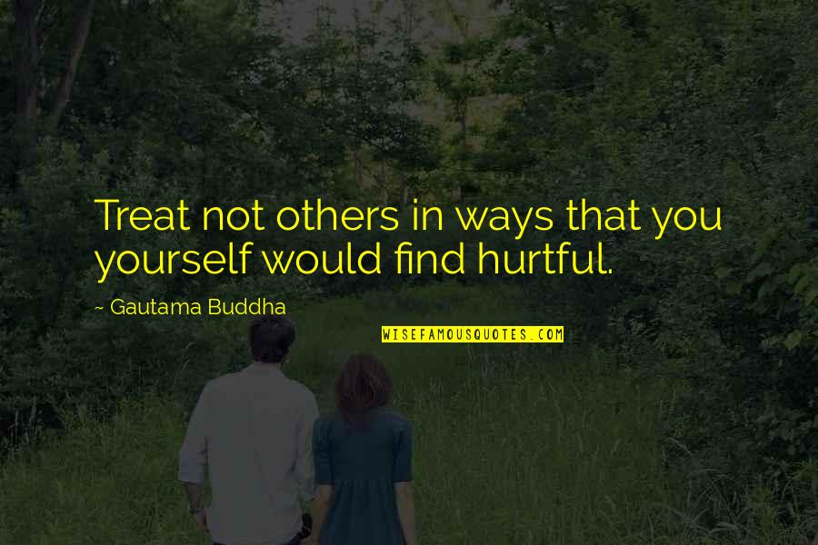 Treat Yourself Quotes By Gautama Buddha: Treat not others in ways that you yourself