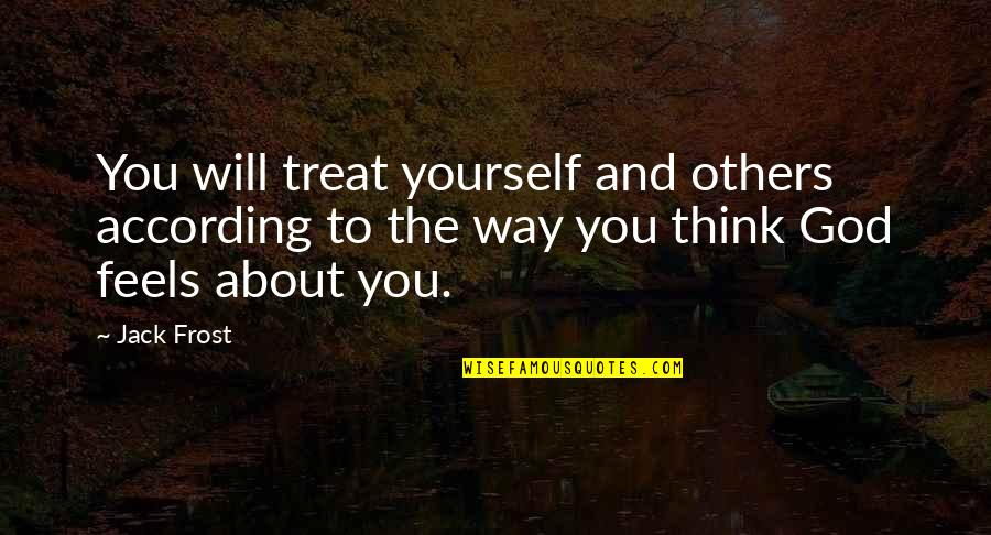 Treat Yourself Quotes By Jack Frost: You will treat yourself and others according to
