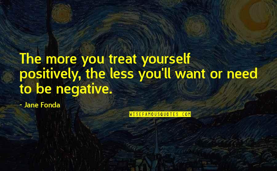Treat Yourself Quotes By Jane Fonda: The more you treat yourself positively, the less