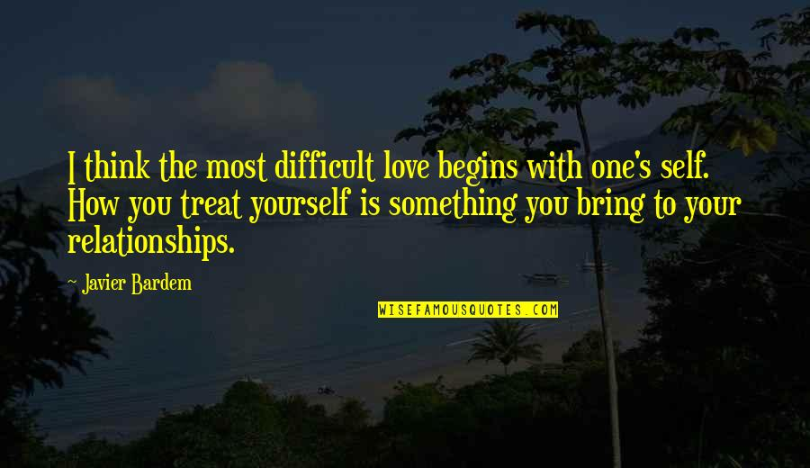 Treat Yourself Quotes By Javier Bardem: I think the most difficult love begins with
