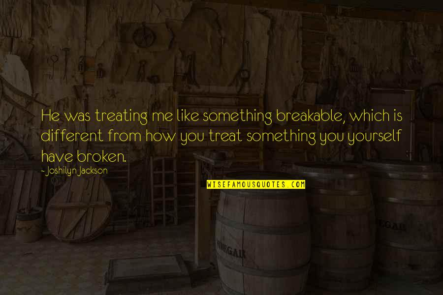Treat Yourself Quotes By Joshilyn Jackson: He was treating me like something breakable, which