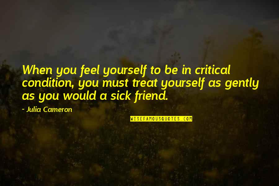 Treat Yourself Quotes By Julia Cameron: When you feel yourself to be in critical