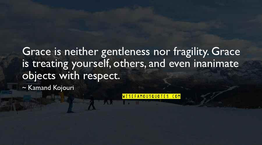 Treat Yourself Quotes By Kamand Kojouri: Grace is neither gentleness nor fragility. Grace is