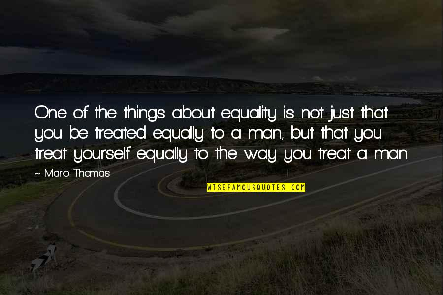 Treat Yourself Quotes By Marlo Thomas: One of the things about equality is not