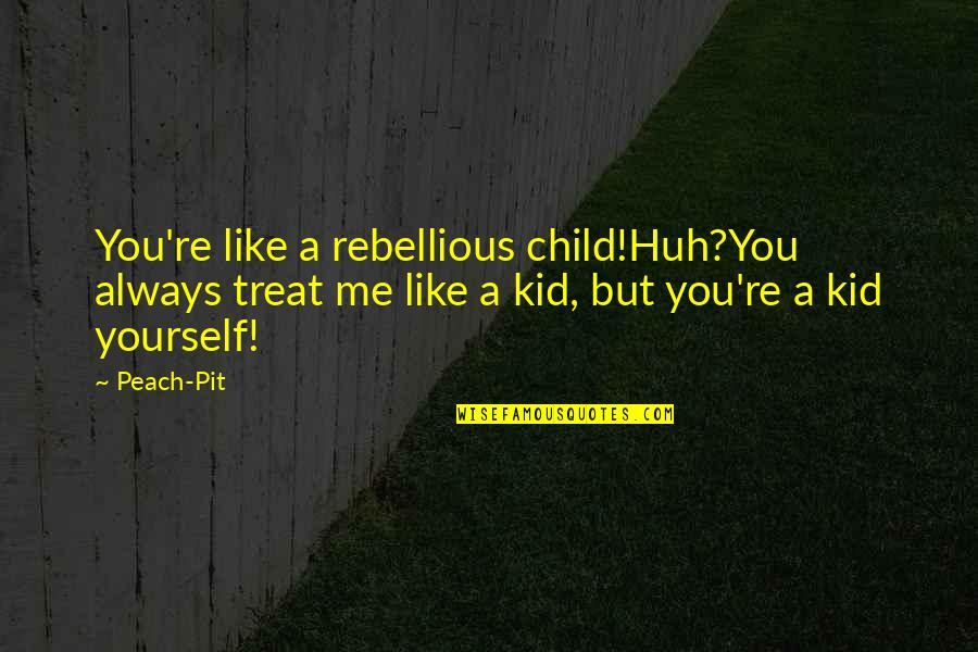 Treat Yourself Quotes By Peach-Pit: You're like a rebellious child!Huh?You always treat me