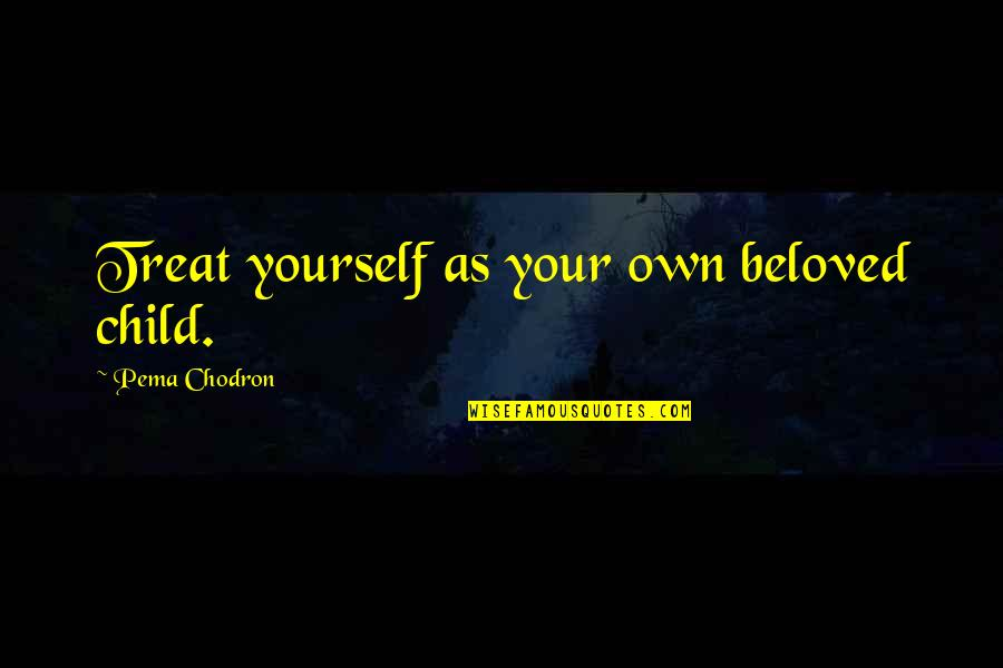 Treat Yourself Quotes By Pema Chodron: Treat yourself as your own beloved child.