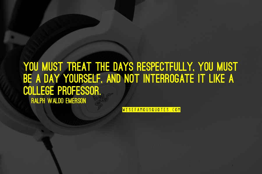 Treat Yourself Quotes By Ralph Waldo Emerson: You must treat the days respectfully, you must