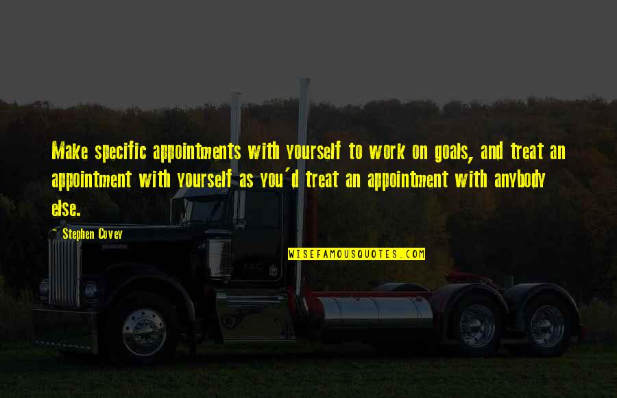 Treat Yourself Quotes By Stephen Covey: Make specific appointments with yourself to work on