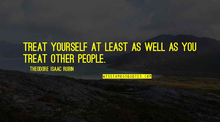 Treat Yourself Quotes By Theodore Isaac Rubin: Treat yourself at least as well as you