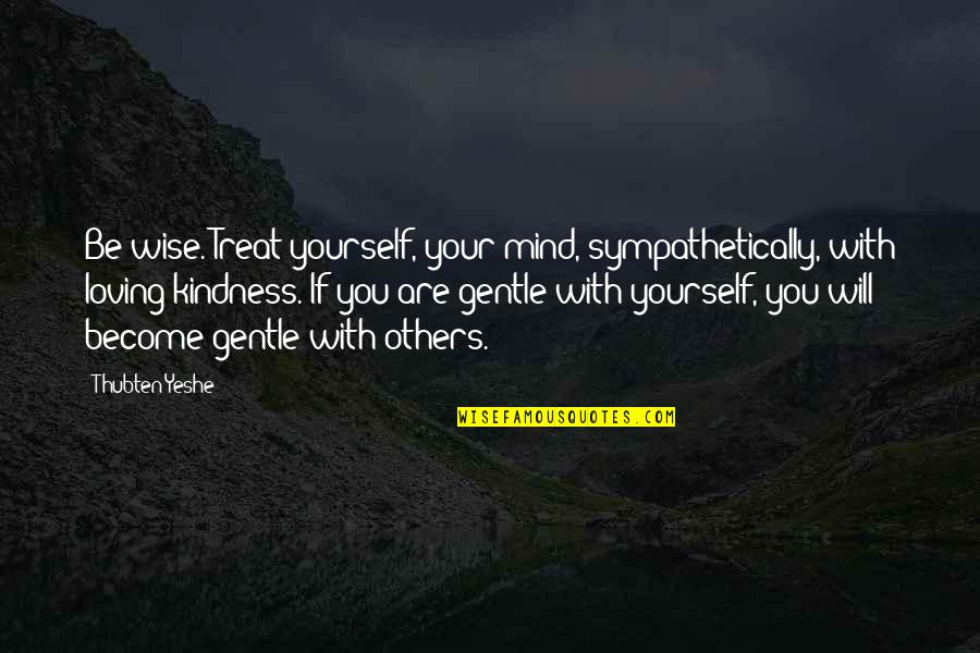 Treat Yourself Quotes By Thubten Yeshe: Be wise. Treat yourself, your mind, sympathetically, with