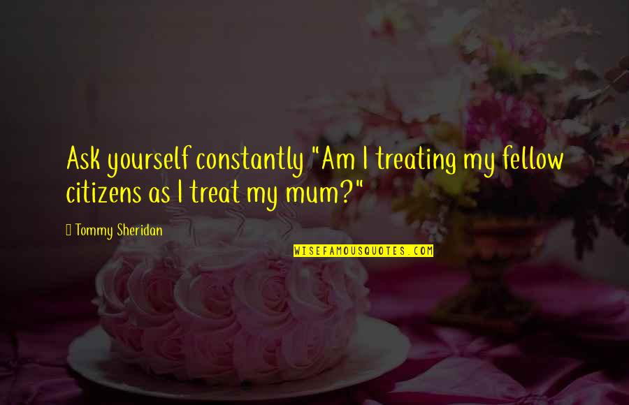 "Treat Yourself Quotes By Tommy Sheridan: Ask yourself constantly ""Am I treating my fellow"
