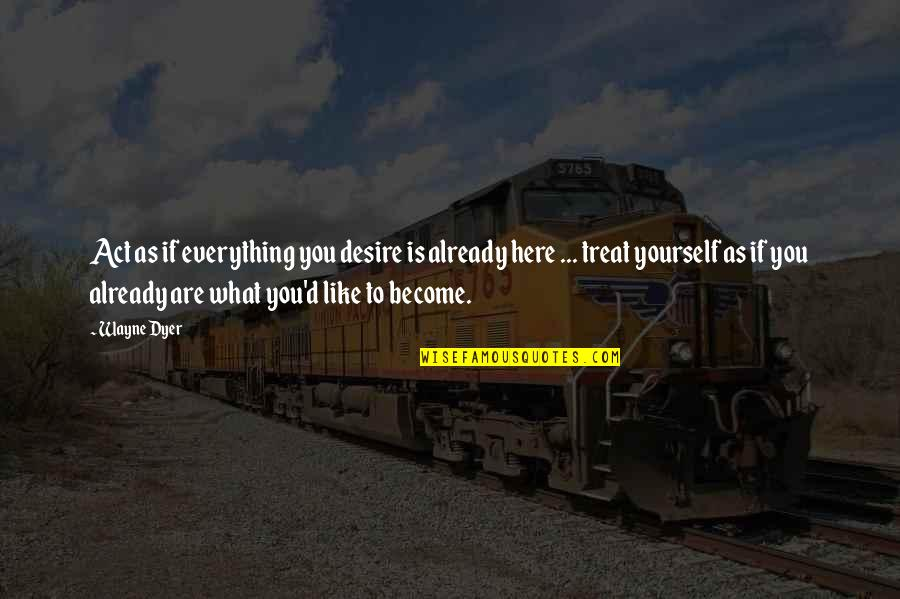 Treat Yourself Quotes By Wayne Dyer: Act as if everything you desire is already