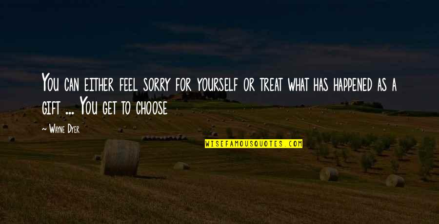 Treat Yourself Quotes By Wayne Dyer: You can either feel sorry for yourself or