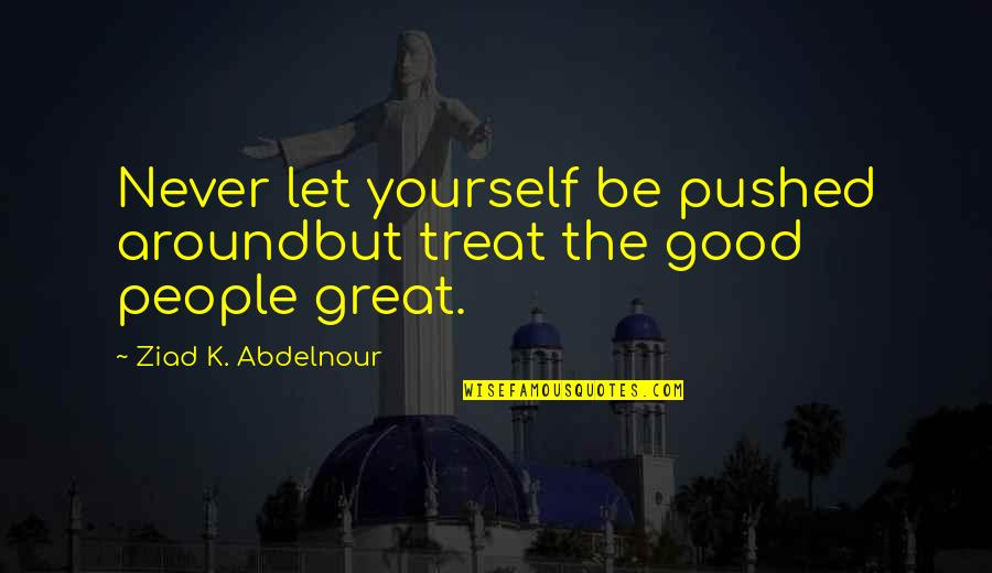 Treat Yourself Quotes By Ziad K. Abdelnour: Never let yourself be pushed aroundbut treat the