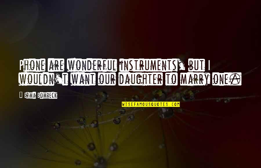 Treatin Quotes By Erma Bombeck: Phone are wonderful instruments, but I wouldn't want