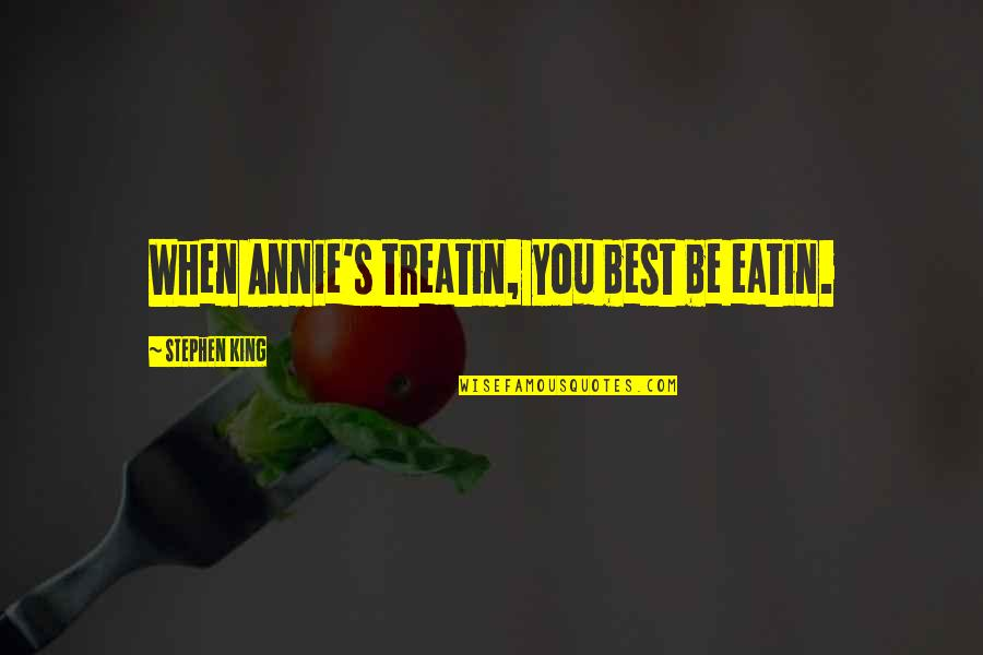 Treatin Quotes By Stephen King: When Annie's treatin, you best be eatin.
