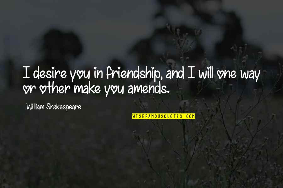 Treatin Quotes By William Shakespeare: I desire you in friendship, and I will