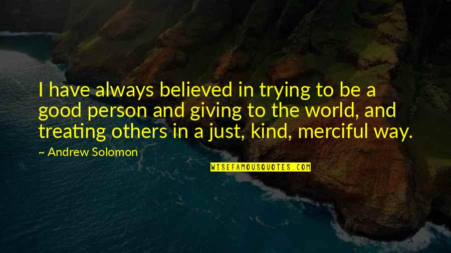 Treating Others Good Quotes By Andrew Solomon: I have always believed in trying to be