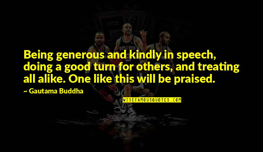 Treating Others Good Quotes By Gautama Buddha: Being generous and kindly in speech, doing a
