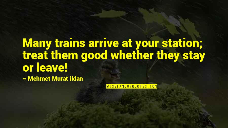 Treating Others Good Quotes By Mehmet Murat Ildan: Many trains arrive at your station; treat them