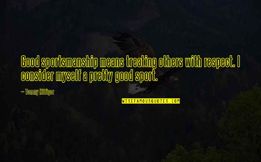 Treating Others Good Quotes By Tommy Hilfiger: Good sportsmanship means treating others with respect. I