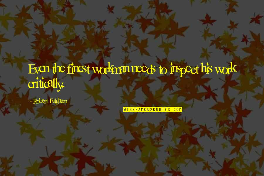 Treating Others How You Want To Be Treated Quotes By Robert Fulghum: Even the finest workman needs to inspect his