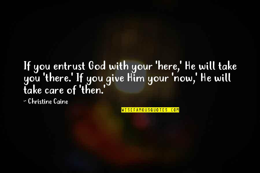 Treatises Of Government Quotes By Christine Caine: If you entrust God with your 'here,' He