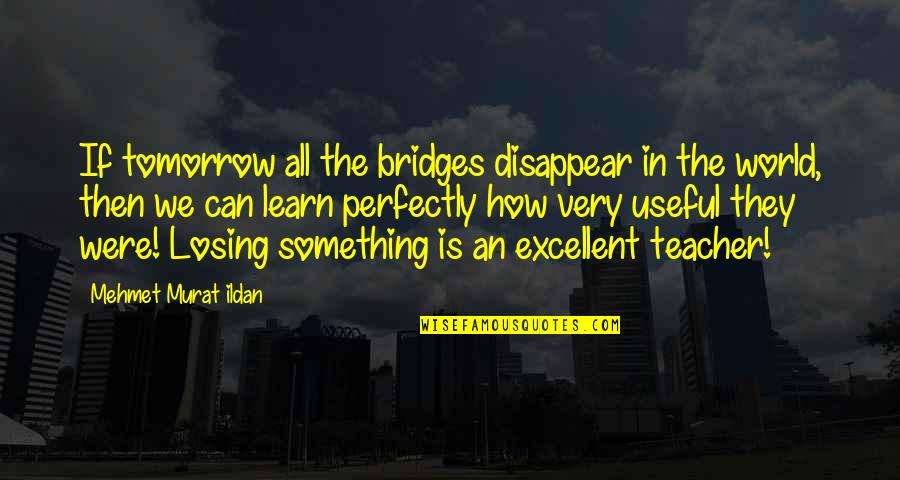 Treatises Of Government Quotes By Mehmet Murat Ildan: If tomorrow all the bridges disappear in the