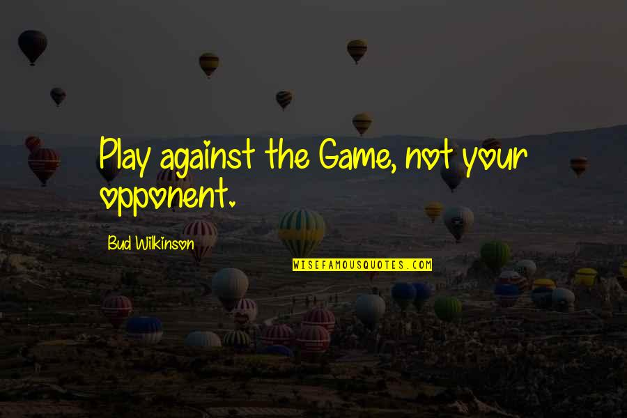 Treatment Of Slaves Quotes By Bud Wilkinson: Play against the Game, not your opponent.