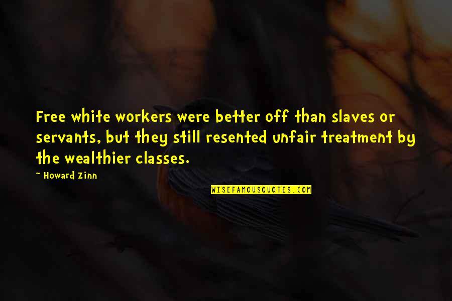 Treatment Of Slaves Quotes By Howard Zinn: Free white workers were better off than slaves