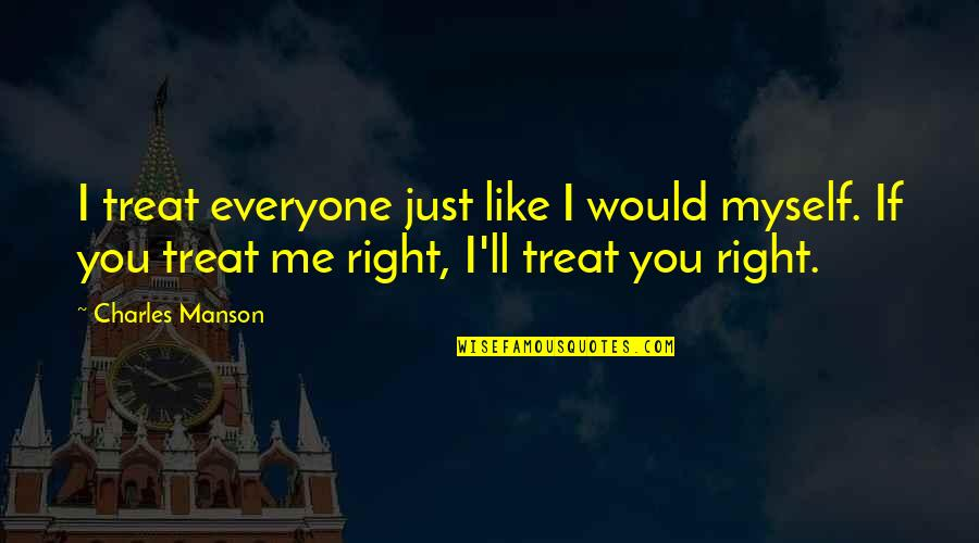 Treats You Right Quotes By Charles Manson: I treat everyone just like I would myself.