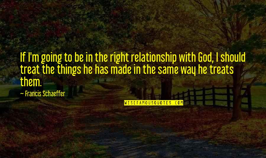 Treats You Right Quotes By Francis Schaeffer: If I'm going to be in the right
