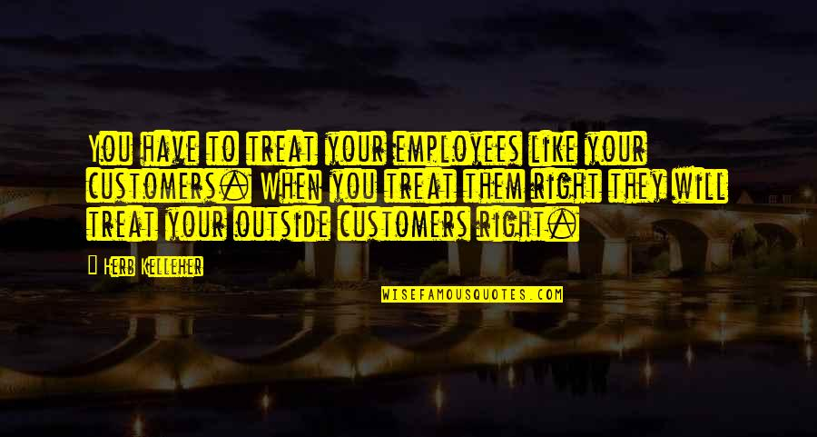 Treats You Right Quotes By Herb Kelleher: You have to treat your employees like your