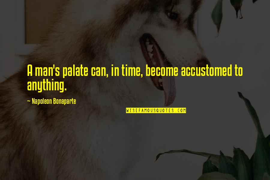 Treats You Right Quotes By Napoleon Bonaparte: A man's palate can, in time, become accustomed