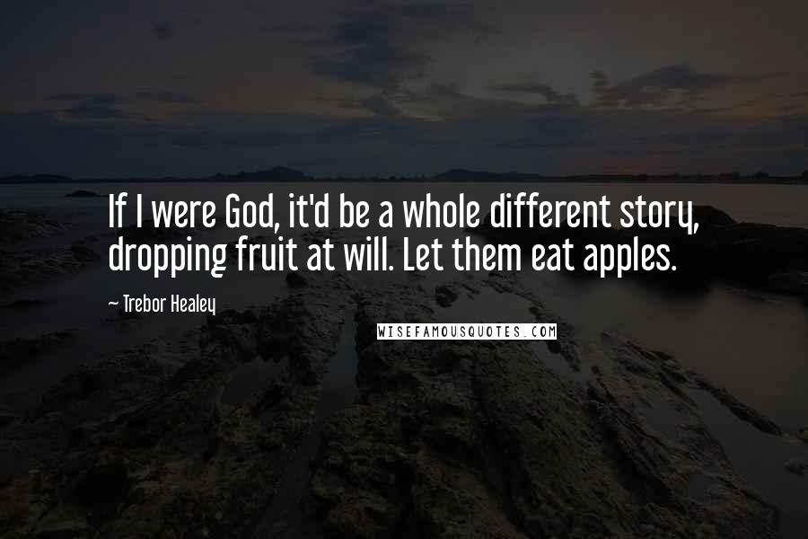 Trebor Healey quotes: If I were God, it'd be a whole different story, dropping fruit at will. Let them eat apples.