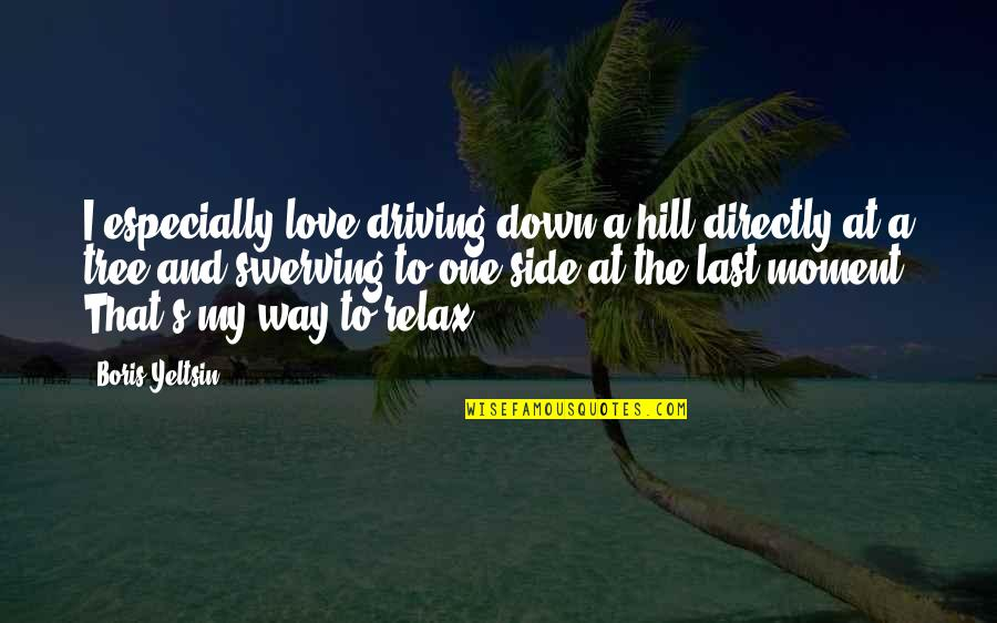 Tree Hill Love Quotes By Boris Yeltsin: I especially love driving down a hill directly