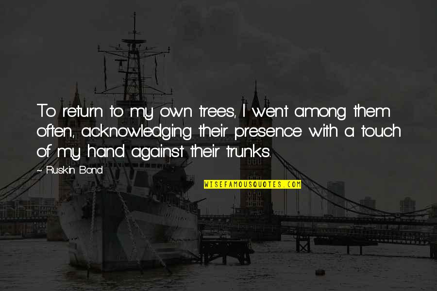 Tree Trunks Quotes By Ruskin Bond: To return to my own trees, I went