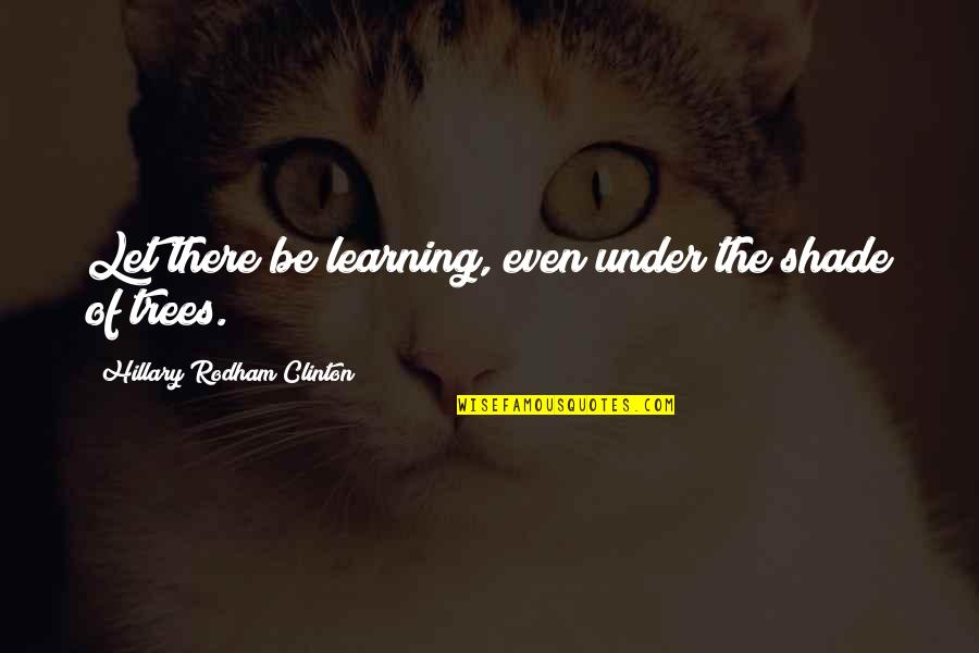 Trees And Learning Quotes By Hillary Rodham Clinton: Let there be learning, even under the shade
