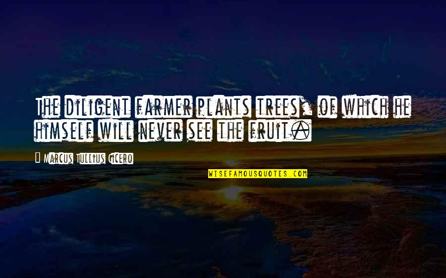 Trees And Plants Quotes By Marcus Tullius Cicero: The diligent farmer plants trees, of which he