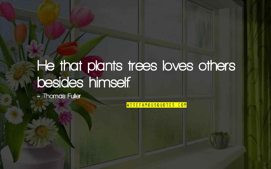 Trees And Plants Quotes By Thomas Fuller: He that plants trees loves others besides himself.