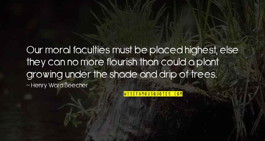 Trees And Shade Quotes By Henry Ward Beecher: Our moral faculties must be placed highest, else